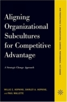 Aligning Organizational Subcultures For Competitive Advantage: A Strategic Change Approach (New Perspectives in Organizational Learning, Performance, and Change) артикул 9314b.
