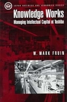 Knowledge Works: Managing Intellectual Capital at Toshiba (Japan Business and Economics Series) артикул 9331b.